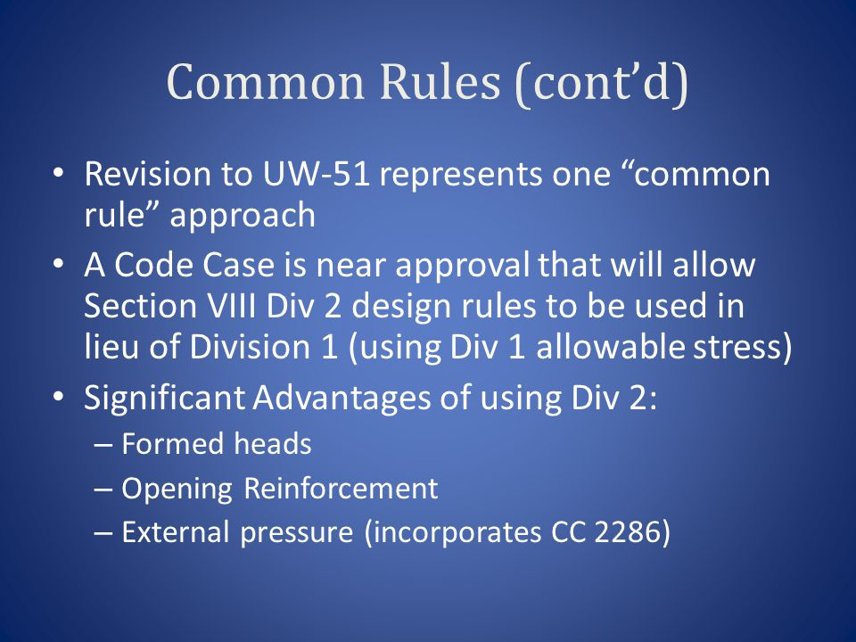 Common Rules (cont'd) Revision to UW-51 represents one common rule approach A Code Case is near approval that will allow Section VIII Div 2 design rules to be used in lieu of Division 1 (using Div 1 allowable stress) Significant Advantages of using Div 2: – Formed heads – Opening Reinforcement – External pressure (incorporates CC 2286)