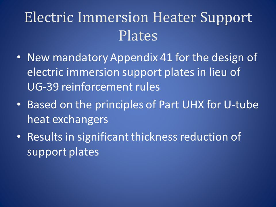 Electric Immersion Heater Support Plates New mandatory Appendix 41 for the design of electric immersion support plates in lieu of UG-39 reinforcement rules Based on the principles of Part UHX for U-tube heat exchangers Results in significant thickness reduction of support plates