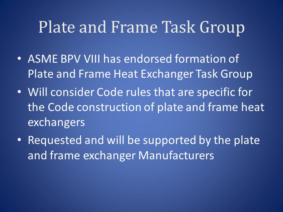 Plate and Frame Task Group ASME BPV VIII has endorsed formation of Plate and Frame Heat Exchanger Task Group Will consider Code rules that are specifi
