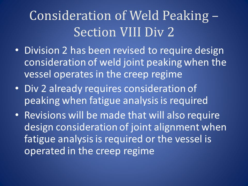 Consideration of Weld Peaking – Section VIII Div 2 Division 2 has been revised to require design consideration of weld joint peaking when the vessel operates in the creep regime Div 2 already requires consideration of peaking when fatigue analysis is required Revisions will be made that will also require design consideration of joint alignment when fatigue analysis is required or the vessel is operated in the creep regime