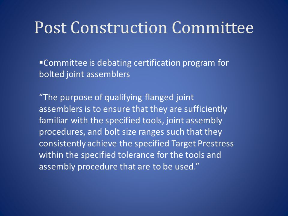 Post Construction Committee Assemblers should be qualified by instruction and examination by a competent instructor for each joint assembly procedure and bolt size range to be employed.  ASME will certify instructor organizations who will in turn certify assemblers  ASME staff will prepare and implement program in the future.