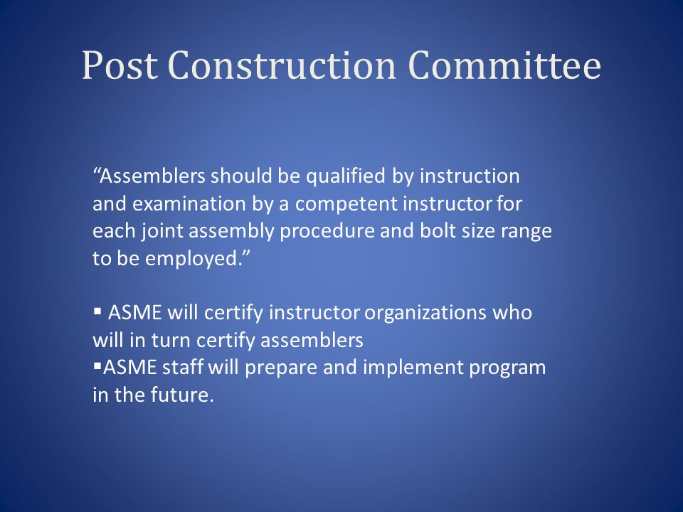 """Post Construction Committee """"Assemblers should be qualified by instruction and examination by a competent instructor for each joint assembly procedure"""