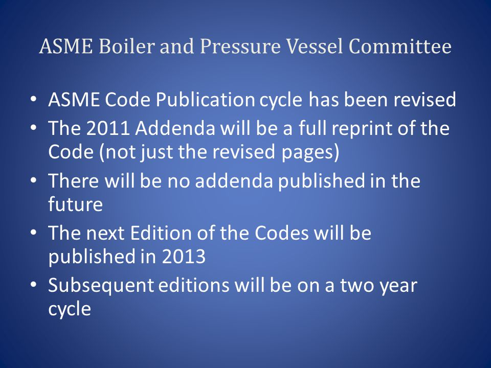 ASME Boiler and Pressure Vessel Committee ASME Code Publication cycle has been revised The 2011 Addenda will be a full reprint of the Code (not just the revised pages) There will be no addenda published in the future The next Edition of the Codes will be published in 2013 Subsequent editions will be on a two year cycle