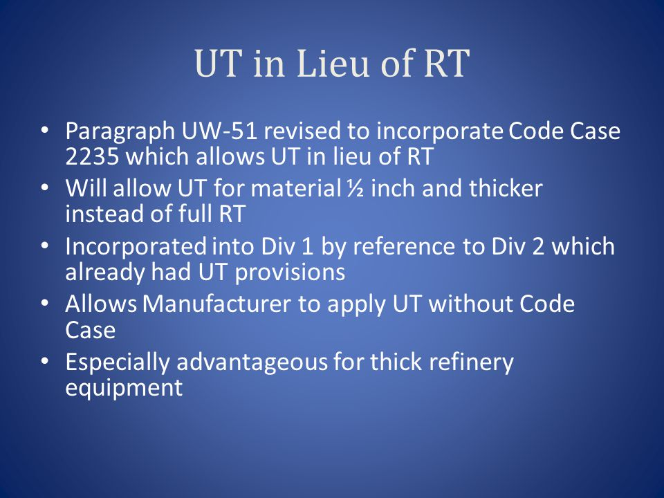 UT in Lieu of RT Paragraph UW-51 revised to incorporate Code Case 2235 which allows UT in lieu of RT Will allow UT for material ½ inch and thicker instead of full RT Incorporated into Div 1 by reference to Div 2 which already had UT provisions Allows Manufacturer to apply UT without Code Case Especially advantageous for thick refinery equipment