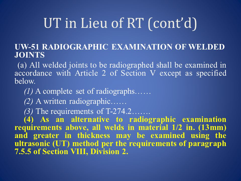 UT in Lieu of RT (cont'd) UW-51 RADIOGRAPHIC EXAMINATION OF WELDED JOINTS (a) All welded joints to be radiographed shall be examined in accordance wit