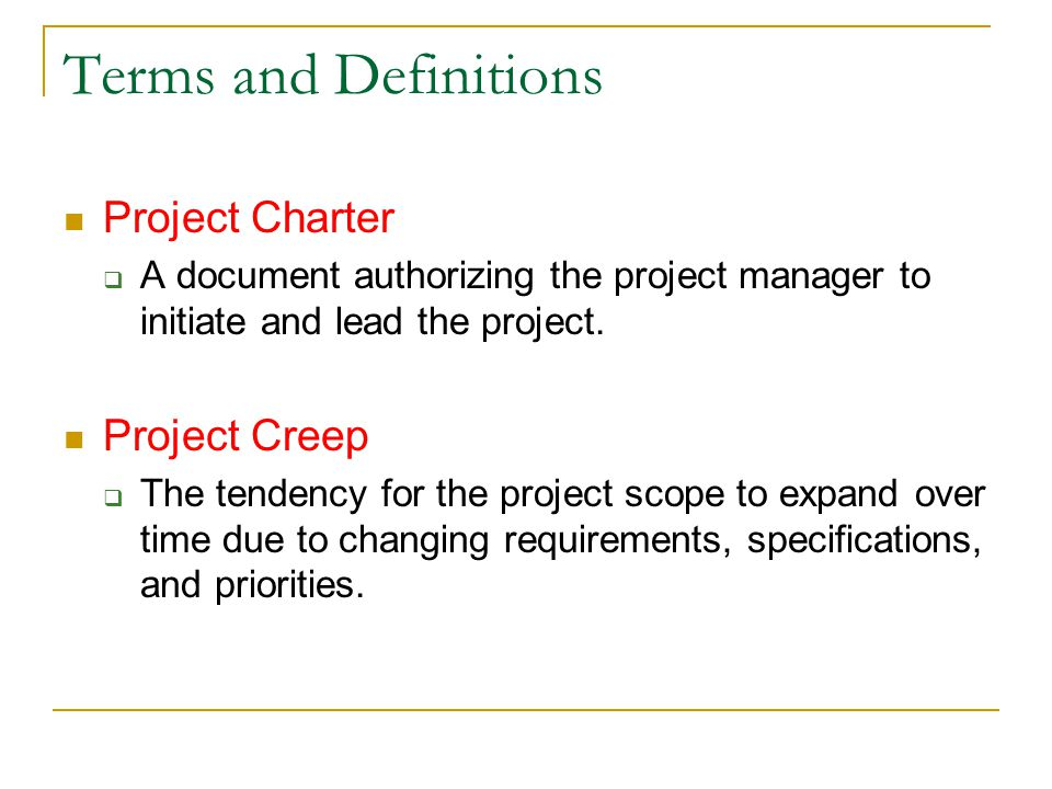 Terms and Definitions Project Charter  A document authorizing the project manager to initiate and lead the project. Project Creep  The tendency for