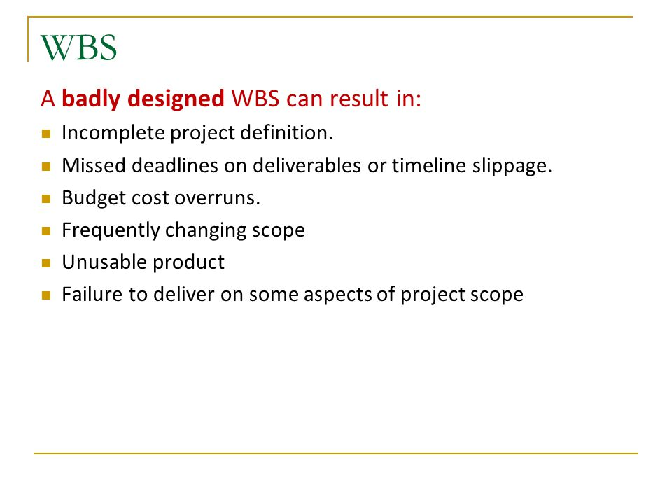 WBS A badly designed WBS can result in: Incomplete project definition. Missed deadlines on deliverables or timeline slippage. Budget cost overruns. Fr