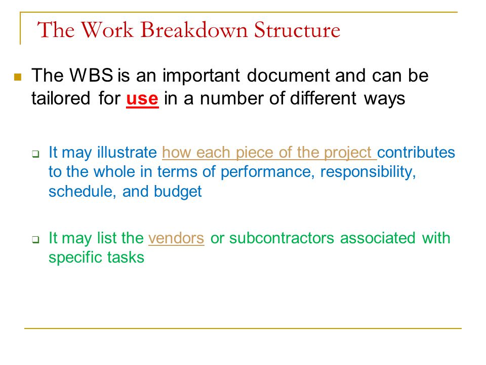 The Work Breakdown Structure The WBS is an important document and can be tailored for use in a number of different ways  It may illustrate how each p