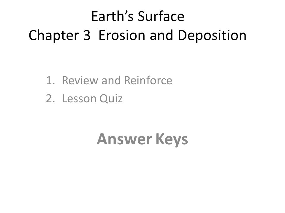 Earth's Surface Chapter 3 Erosion and Deposition 1.Review and Reinforce 2.Lesson Quiz Answer Keys