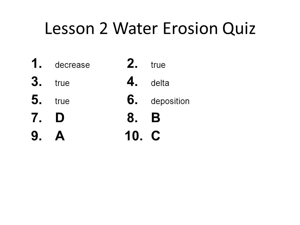 Lesson 2 Water Erosion Quiz 1. decrease 3. true 5. true 7.D 9.A 2. true 4. delta 6. deposition 8.B 10.C