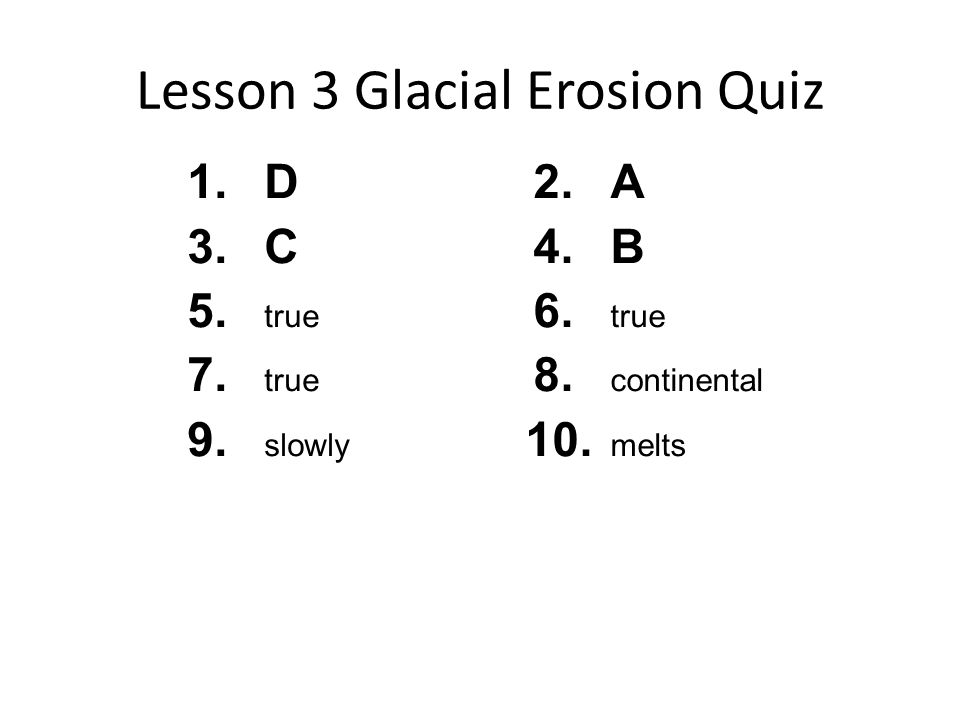 Lesson 3 Glacial Erosion Quiz 1.D 3.C 5. true 7. true 9. slowly 2.A 4.B 6. true 8. continental 10. melts