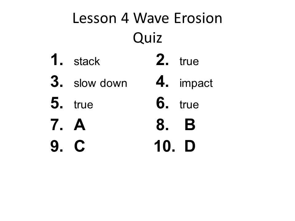 Lesson 4 Wave Erosion Quiz 1. stack 3. slow down 5. true 7.A 9.C 2. true 4. impact 6. true 8. B 10. D