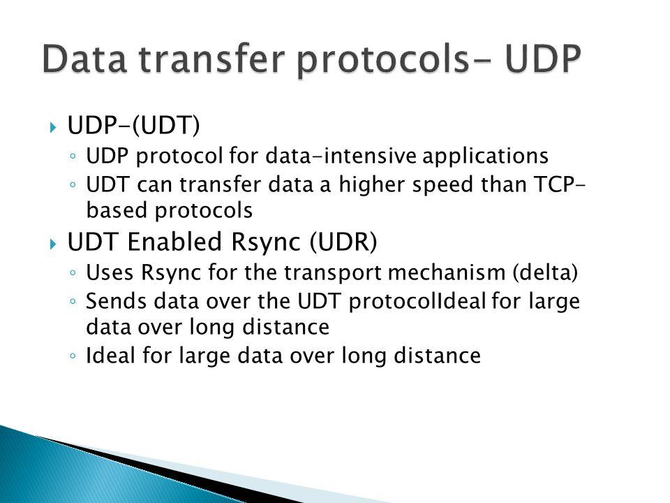  UDP-(UDT) ◦ UDP protocol for data-intensive applications ◦ UDT can transfer data a higher speed than TCP- based protocols  UDT Enabled Rsync (UDR) ◦ Uses Rsync for the transport mechanism (delta) ◦ Sends data over the UDT protocolIdeal for large data over long distance ◦ Ideal for large data over long distance