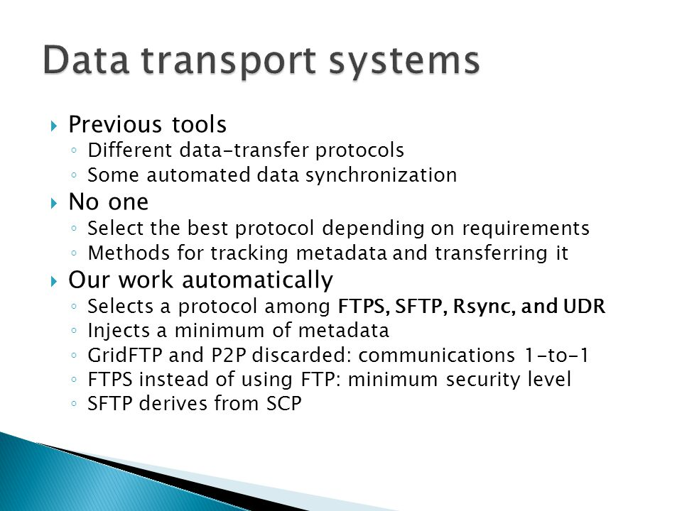  Previous tools ◦ Different data-transfer protocols ◦ Some automated data synchronization  No one ◦ Select the best protocol depending on requirements ◦ Methods for tracking metadata and transferring it  Our work automatically ◦ Selects a protocol among FTPS, SFTP, Rsync, and UDR ◦ Injects a minimum of metadata ◦ GridFTP and P2P discarded: communications 1-to-1 ◦ FTPS instead of using FTP: minimum security level ◦ SFTP derives from SCP