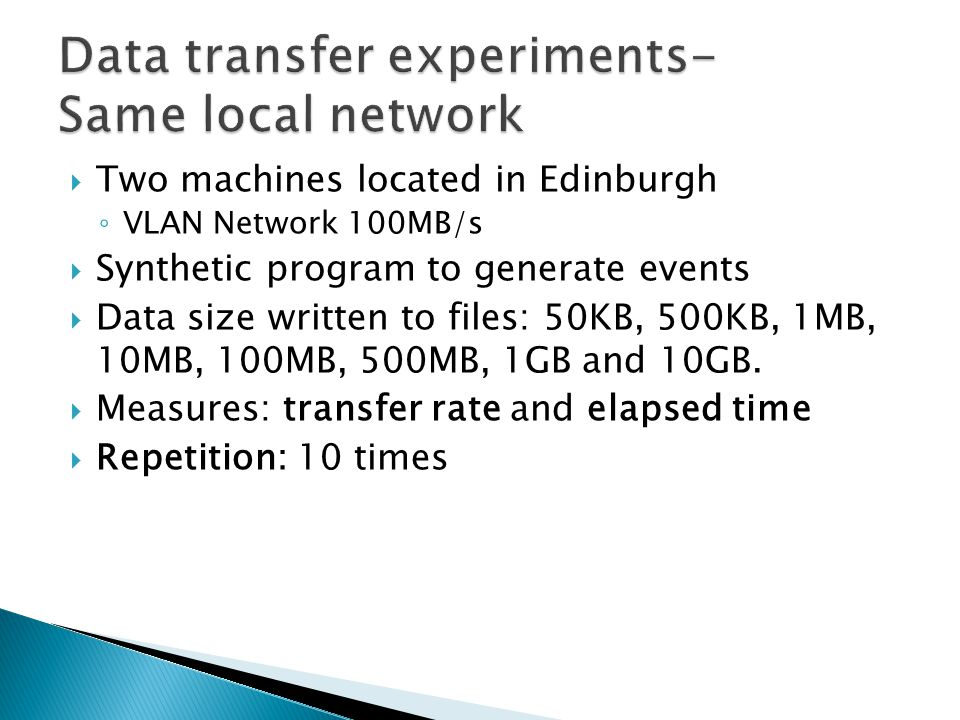  Two machines located in Edinburgh ◦ VLAN Network 100MB/s  Synthetic program to generate events  Data size written to files: 50KB, 500KB, 1MB, 10MB, 100MB, 500MB, 1GB and 10GB.