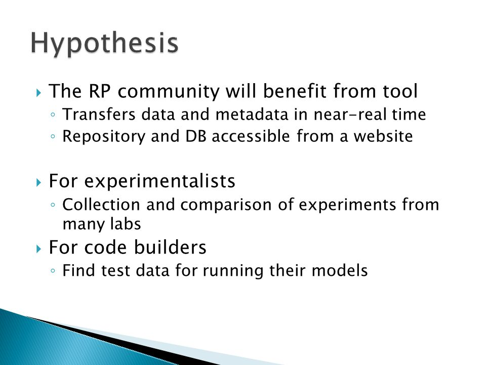  The RP community will benefit from tool ◦ Transfers data and metadata in near-real time ◦ Repository and DB accessible from a website  For experimentalists ◦ Collection and comparison of experiments from many labs  For code builders ◦ Find test data for running their models