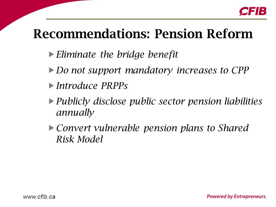 www.cfib.ca Recommendations: Pension Reform Eliminate the bridge benefit Do not support mandatory increases to CPP Introduce PRPPs Publicly disclose public sector pension liabilities annually Convert vulnerable pension plans to Shared Risk Model
