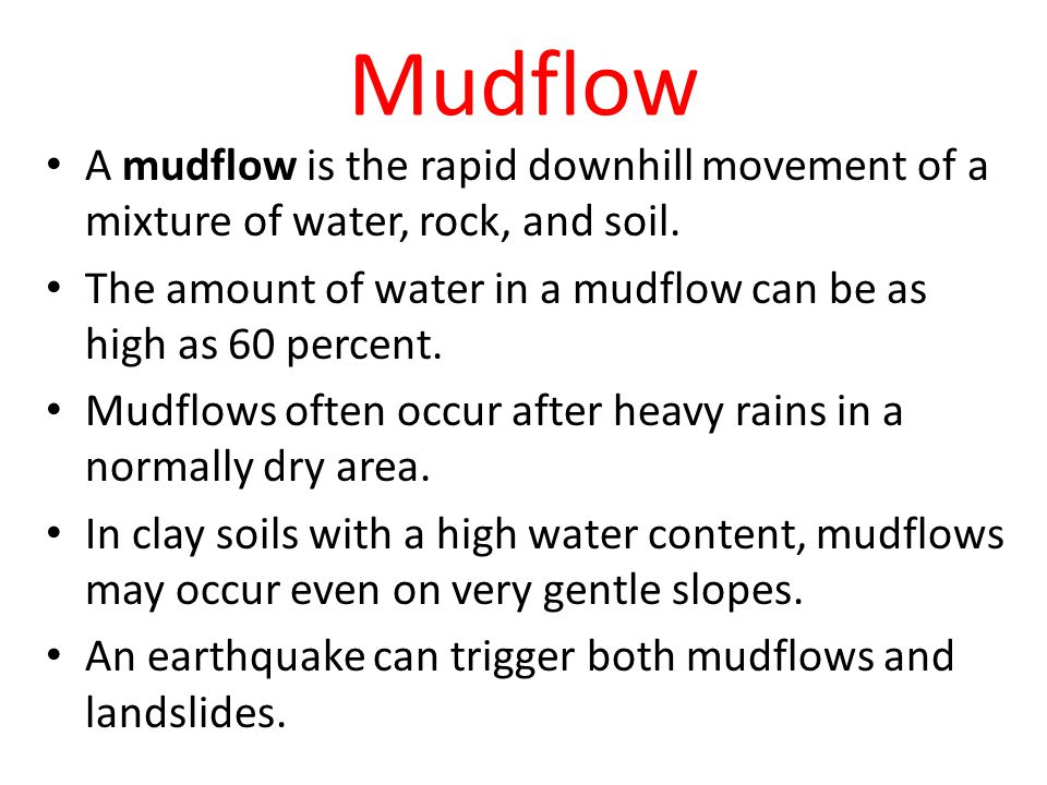 Mudflow A mudflow is the rapid downhill movement of a mixture of water, rock, and soil. The amount of water in a mudflow can be as high as 60 percent.
