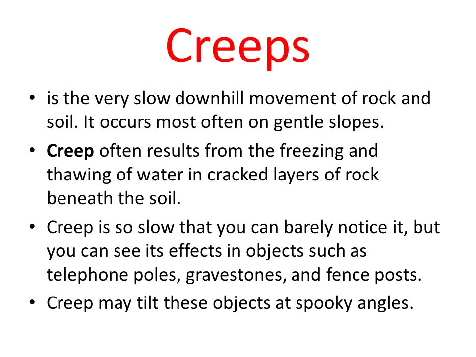 Creeps is the very slow downhill movement of rock and soil. It occurs most often on gentle slopes. Creep often results from the freezing and thawing o