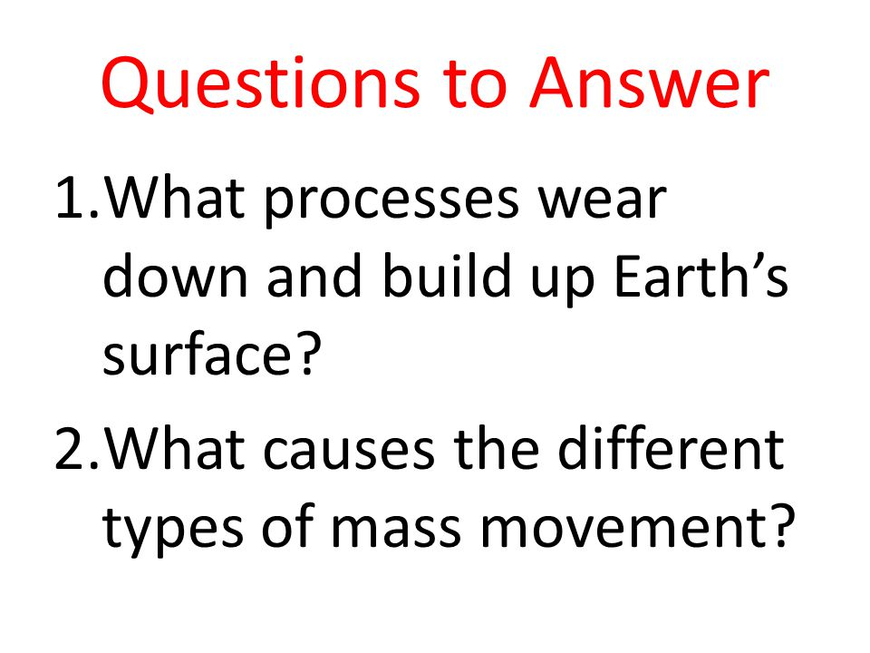 Questions to Answer 1.What processes wear down and build up Earth's surface? 2.What causes the different types of mass movement?