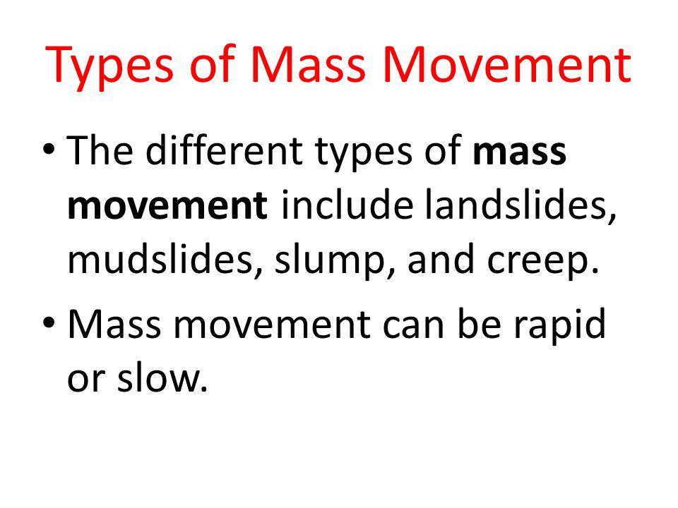 Types of Mass Movement The different types of mass movement include landslides, mudslides, slump, and creep. Mass movement can be rapid or slow.