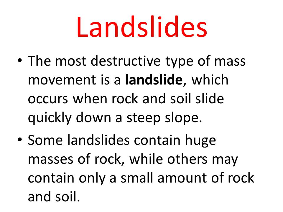 Landslides The most destructive type of mass movement is a landslide, which occurs when rock and soil slide quickly down a steep slope. Some landslide