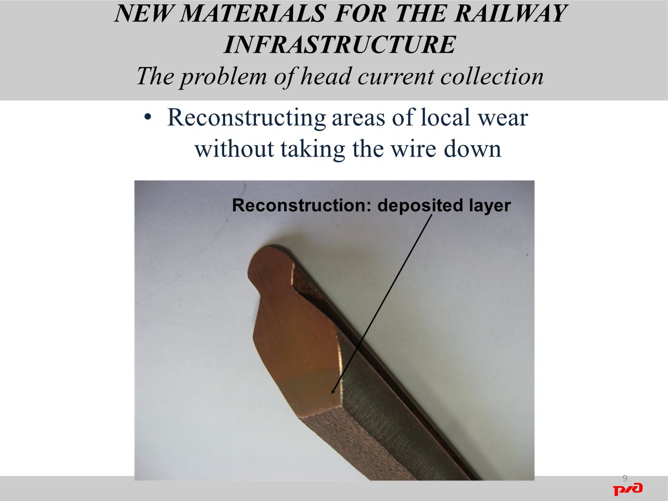NEW MATERIALS FOR THE RAILWAY INFRASTRUCTURE The problem of head current collection 9 Reconstructing areas of local wear without taking the wire down Reconstruction: deposited layer