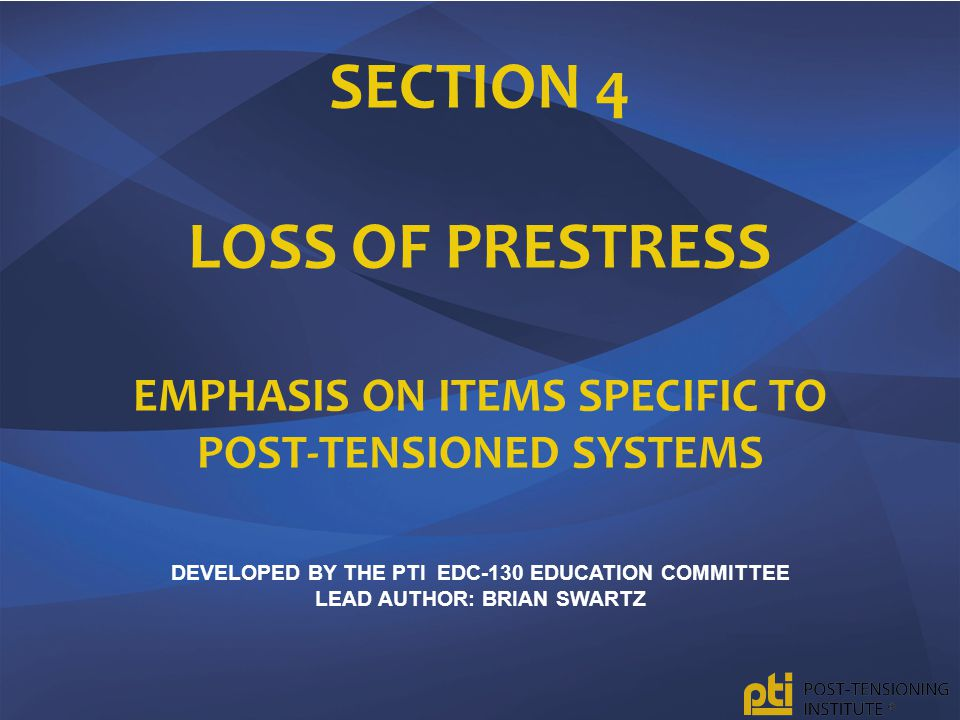 SECTION 4 LOSS OF PRESTRESS EMPHASIS ON ITEMS SPECIFIC TO POST-TENSIONED SYSTEMS DEVELOPED BY THE PTI EDC-130 EDUCATION COMMITTEE LEAD AUTHOR: BRIAN SWARTZ