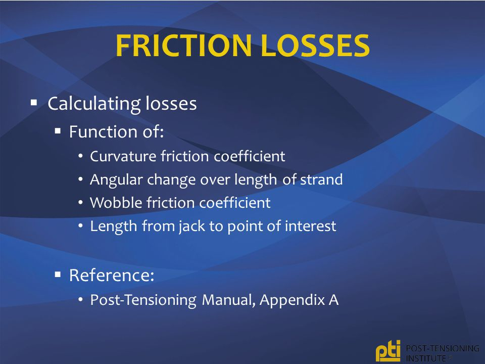 FRICTION LOSSES  Calculating losses  Function of: Curvature friction coefficient Angular change over length of strand Wobble friction coefficient Length from jack to point of interest  Reference: Post-Tensioning Manual, Appendix A