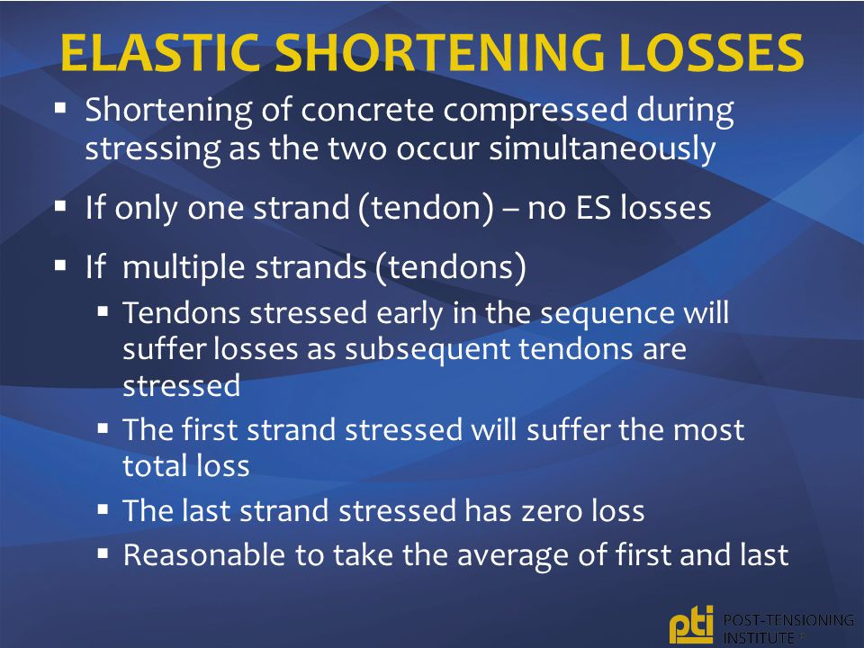  Shortening of concrete compressed during stressing as the two occur simultaneously  If only one strand (tendon) – no ES losses  If multiple strands (tendons)  Tendons stressed early in the sequence will suffer losses as subsequent tendons are stressed  The first strand stressed will suffer the most total loss  The last strand stressed has zero loss  Reasonable to take the average of first and last
