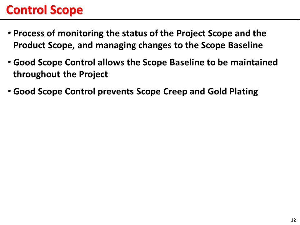 Control Scope 12 Process of monitoring the status of the Project Scope and the Product Scope, and managing changes to the Scope Baseline Good Scope Control allows the Scope Baseline to be maintained throughout the Project Good Scope Control prevents Scope Creep and Gold Plating