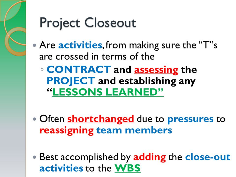 Project Closeout Are activities, from making sure the T s are crossed in terms of the ◦ CONTRACT and assessing the PROJECT and establishing any LESSONS LEARNED Often shortchanged due to pressures to reassigning team members Best accomplished by adding the close-out activities to the WBS