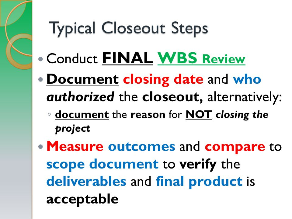 Typical Closeout Steps Conduct FINAL WBS Review Document closing date and who authorized the closeout, alternatively: ◦ document the reason for NOT closing the project Measure outcomes and compare to scope document to verify the deliverables and final product is acceptable