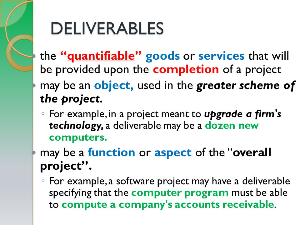 DELIVERABLES the quantifiable goods or services that will be provided upon the completion of a project may be an object, used in the greater scheme of the project.
