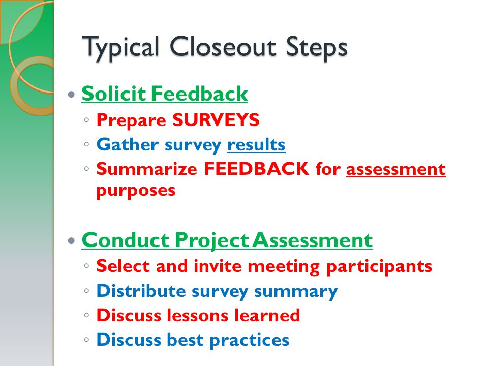 Typical Closeout Steps Solicit Feedback ◦ Prepare SURVEYS ◦ Gather survey results ◦ Summarize FEEDBACK for assessment purposes Conduct Project Assessment ◦ Select and invite meeting participants ◦ Distribute survey summary ◦ Discuss lessons learned ◦ Discuss best practices
