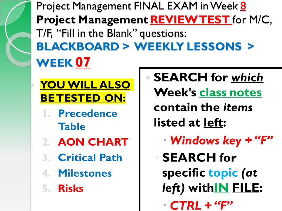 Project Management FINAL EXAM in Week 8 Project Management REVIEW TEST for M/C, T/F, Fill in the Blank questions: BLACKBOARD > WEEKLY LESSONS > WEEK 07 YOU WILL ALSO BE TESTED ON: 1.Precedence Table 2.AON CHART 3.Critical Path 4.Milestones 5.Risks SEARCH for which Week's class notes contain the items listed at left:  Windows key + F ◦ SEARCH for specific topic (at left) withIN FILE:  CTRL + F