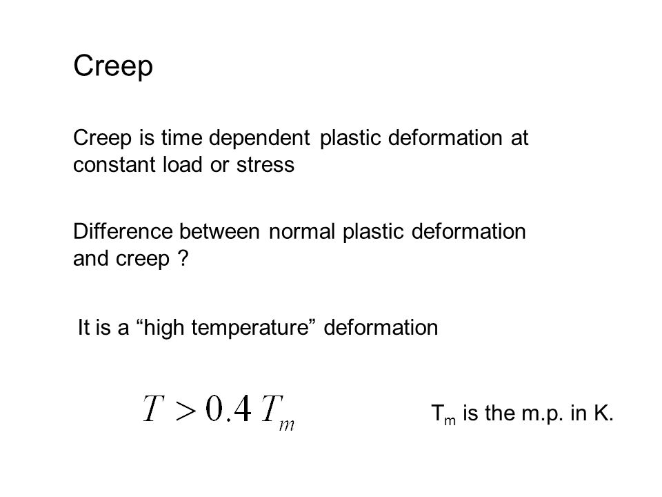 Creep Creep is time dependent plastic deformation at constant load or stress It is a high temperature deformation T m is the m.p.