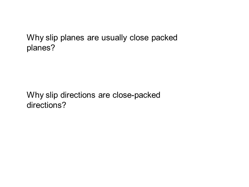 Why slip planes are usually close packed planes? Why slip directions are close-packed directions?