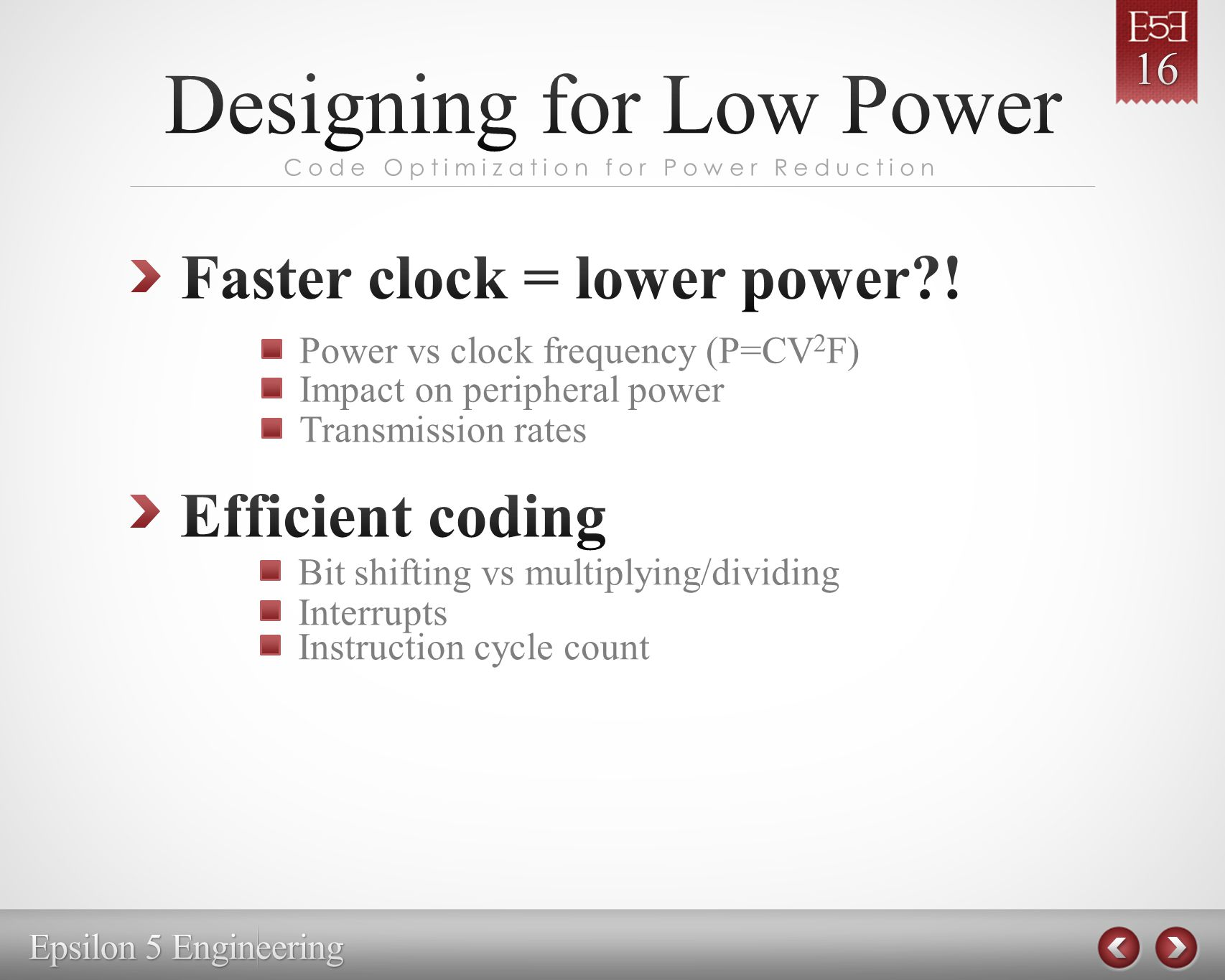 Code Optimization for Power Reduction Bit shifting vs multiplying/dividing Power vs clock frequency (P=CV 2 F) Impact on peripheral power Interrupts Instruction cycle count Transmission rates