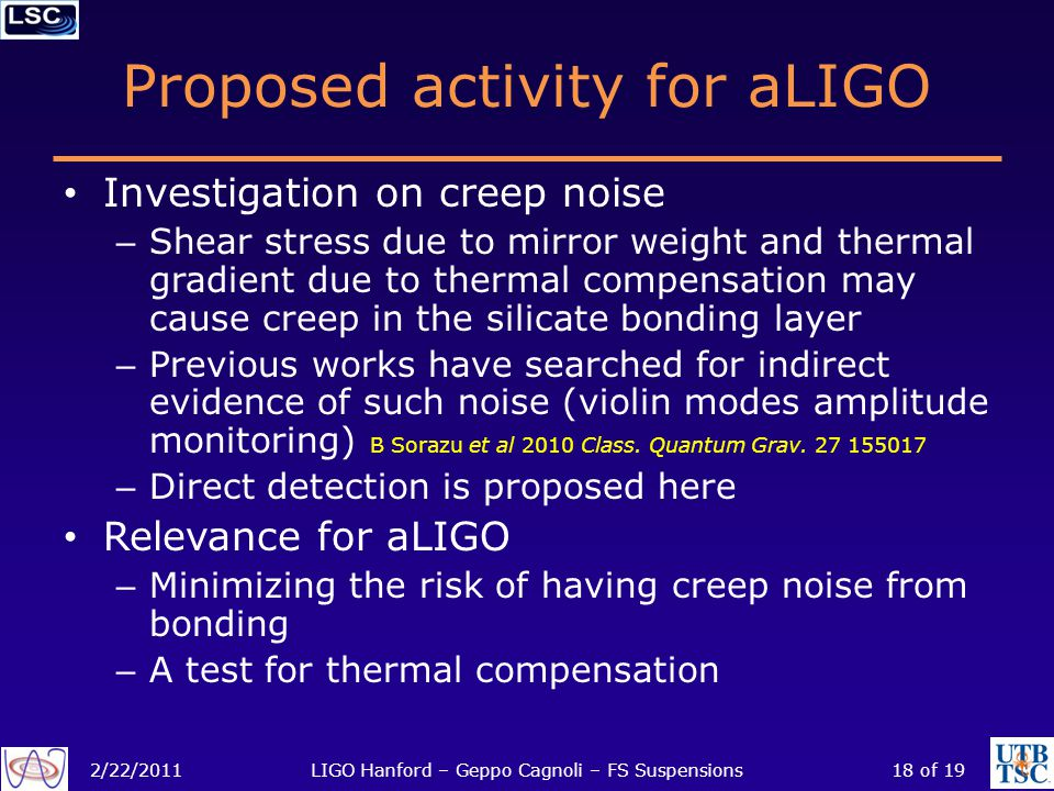 Proposed activity for aLIGO Investigation on creep noise – Shear stress due to mirror weight and thermal gradient due to thermal compensation may cause creep in the silicate bonding layer – Previous works have searched for indirect evidence of such noise (violin modes amplitude monitoring) B Sorazu et al 2010 Class.