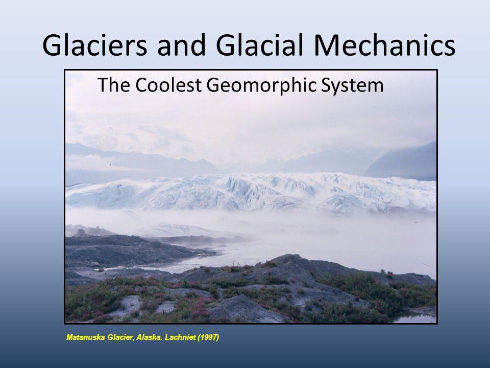 Glaciers and Glacial Mechanics The Coolest Geomorphic System Matanuska Glacier, Alaska.