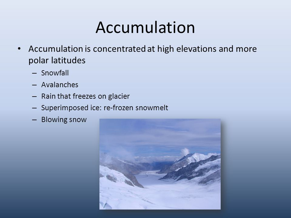 Accumulation Accumulation is concentrated at high elevations and more polar latitudes – Snowfall – Avalanches – Rain that freezes on glacier – Superimposed ice: re-frozen snowmelt – Blowing snow