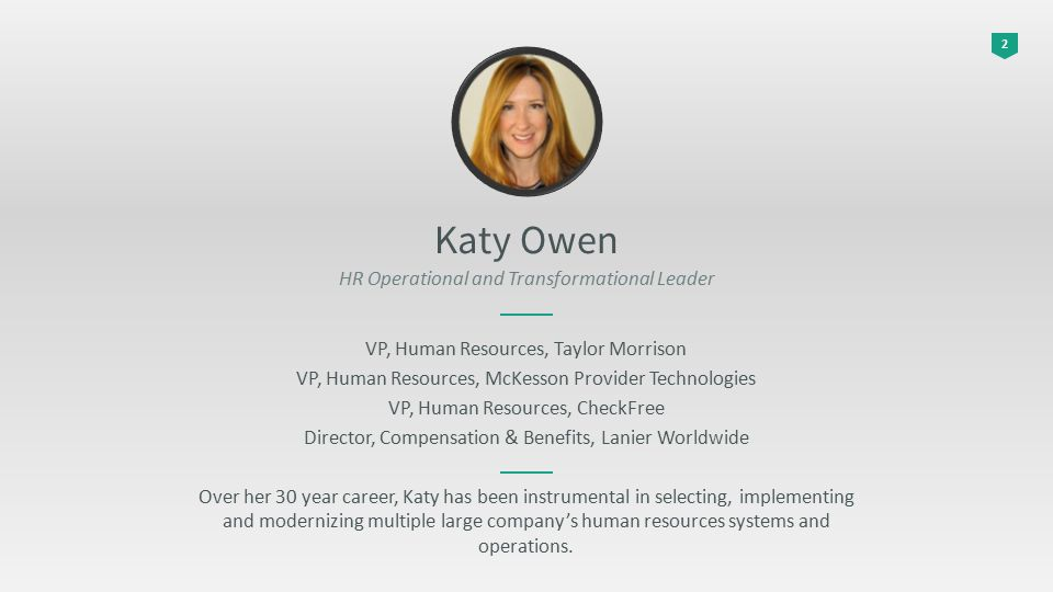 2 Katy Owen HR Operational and Transformational Leader VP, Human Resources, Taylor Morrison VP, Human Resources, McKesson Provider Technologies VP, Human Resources, CheckFree Director, Compensation & Benefits, Lanier Worldwide Over her 30 year career, Katy has been instrumental in selecting, implementing and modernizing multiple large company's human resources systems and operations.