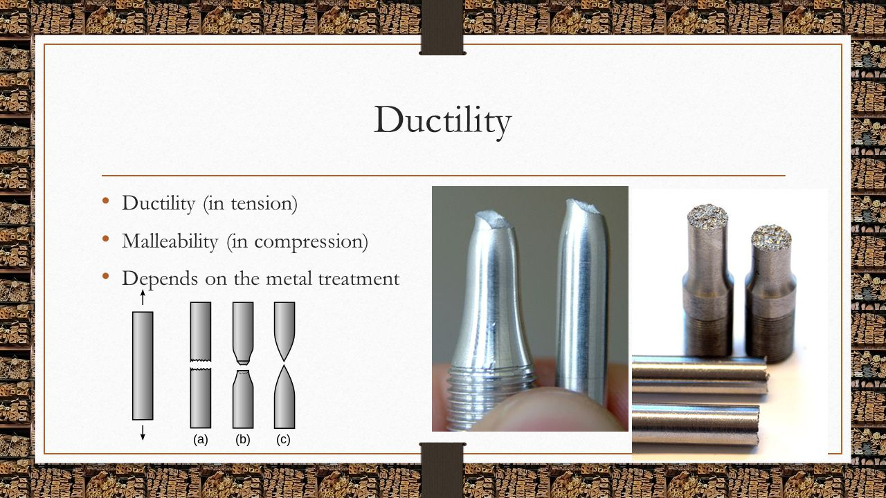 Ductility Ductility (in tension) Malleability (in compression) Depends on the metal treatment