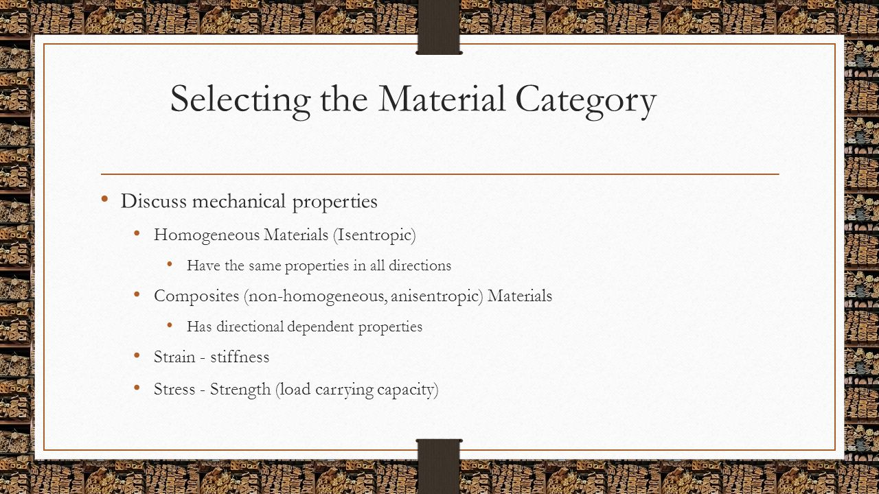 Selecting the Material Category Discuss mechanical properties Homogeneous Materials (Isentropic) Have the same properties in all directions Composites