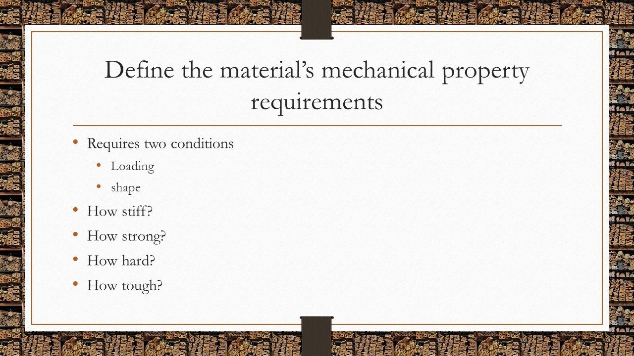 Define the material's mechanical property requirements Requires two conditions Loading shape How stiff? How strong? How hard? How tough?