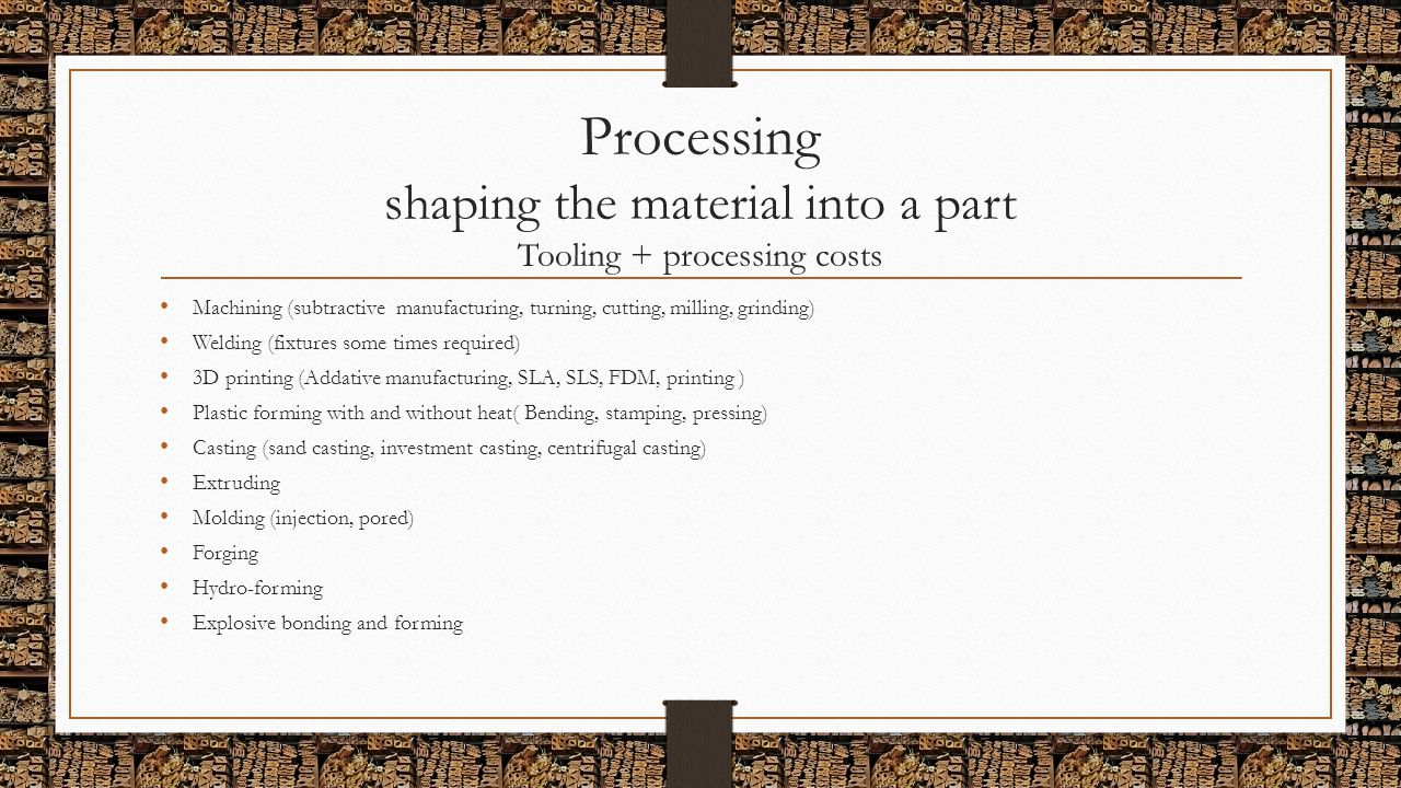 Processing shaping the material into a part Tooling + processing costs Machining (subtractive manufacturing, turning, cutting, milling, grinding) Weld