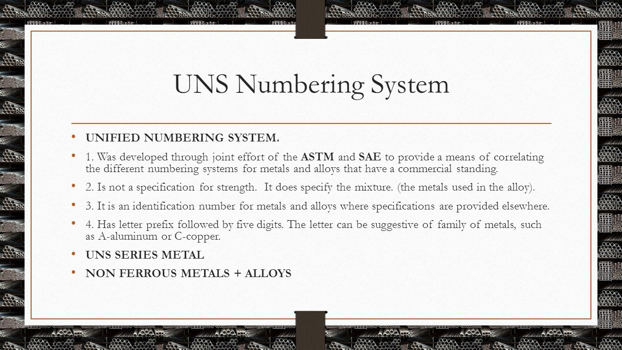 UNS Numbering System UNIFIED NUMBERING SYSTEM. 1. Was developed through joint effort of the ASTM and SAE to provide a means of correlating the differe