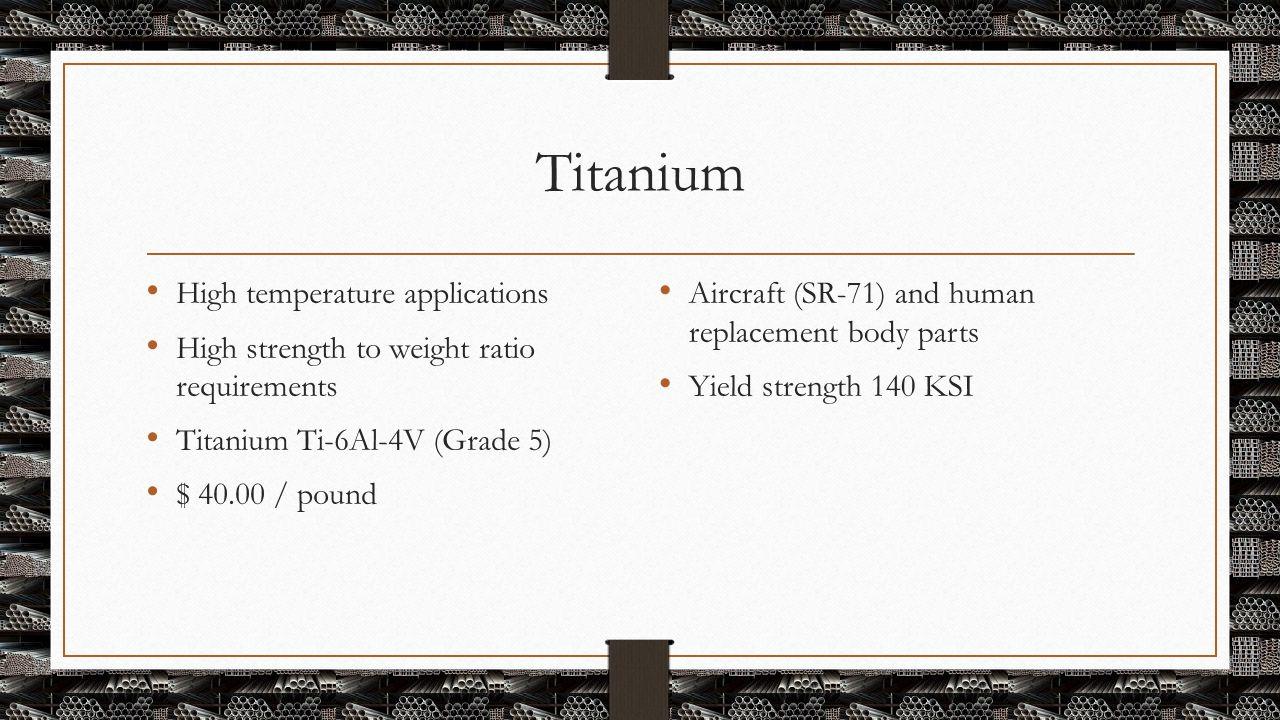 Titanium High temperature applications High strength to weight ratio requirements Titanium Ti-6Al-4V (Grade 5) $ 40.00 / pound Aircraft (SR-71) and hu