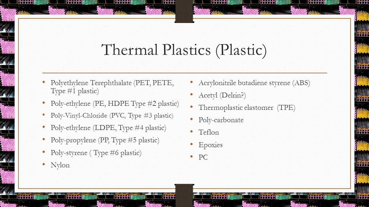 Thermal Plastics (Plastic) Polyethylene Terephthalate (PET, PETE, Type #1 plastic) Poly-ethylene (PE, HDPE Type #2 plastic) Poly-Vinyl-Chloride (PVC,